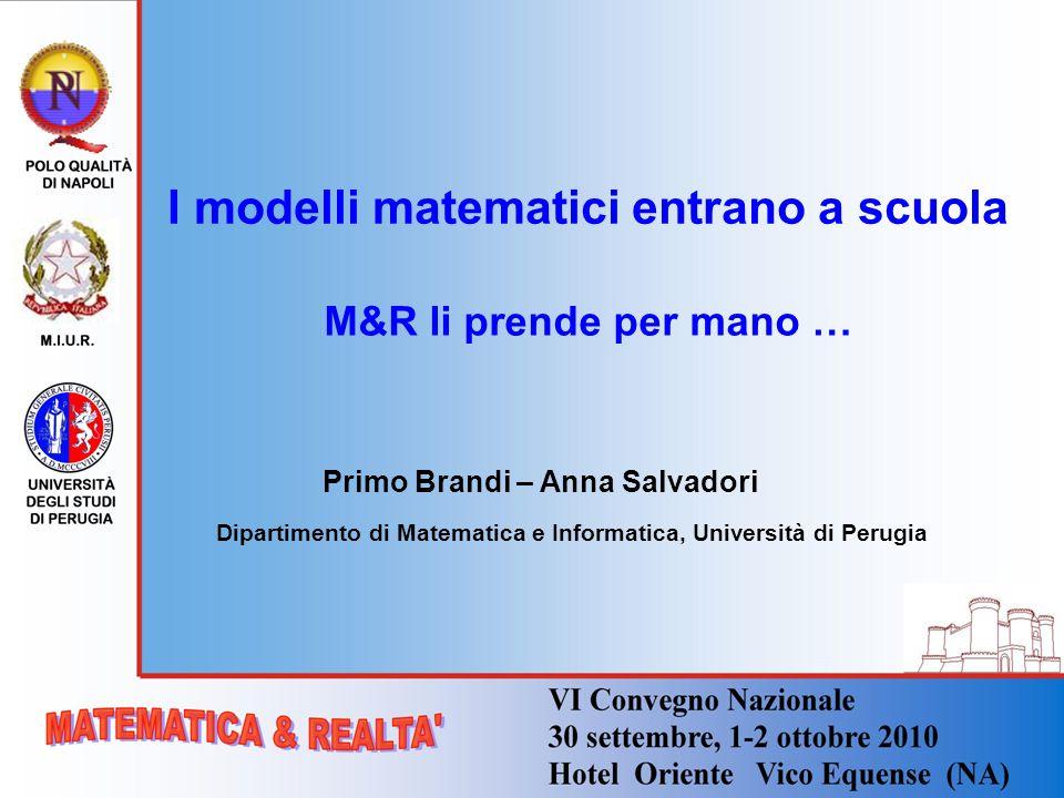 I modelli matematici entrano a scuola Primo Brandi – Anna Salvadori Dipartimento di Matematica e Informatica, Università di Perugia M&R li prende per