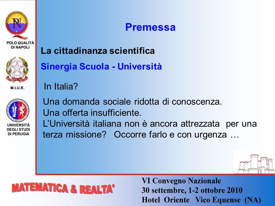 Premessa La cittadinanza scientifica Sinergia Scuola - Università In Italia? Una domanda sociale ridotta di conoscenza. Una offerta insufficiente. LUn