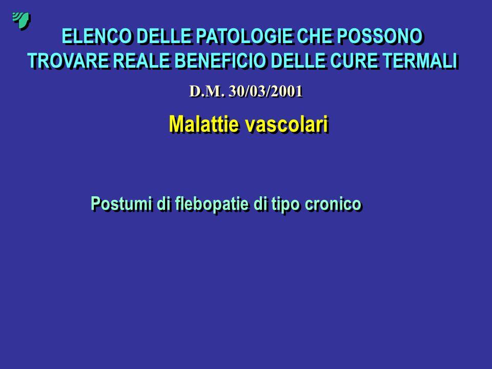 ELENCO DELLE PATOLOGIE CHE POSSONO TROVARE REALE BENEFICIO DELLE CURE TERMALI Malattie vascolari Postumi di flebopatie di tipo cronico D.M. 30/03/2001