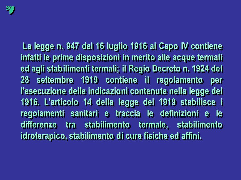 La legge n. 947 del 16 luglio 1916 al Capo IV contiene infatti le prime disposizioni in merito alle acque termali ed agli stabilimenti termali; il Reg