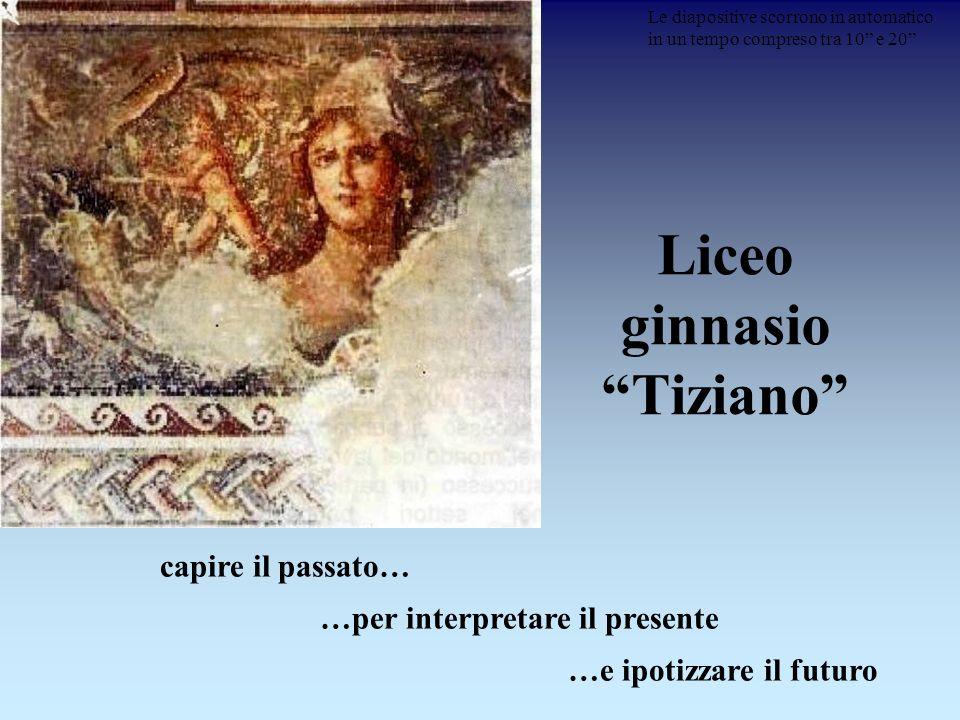 Liceo ginnasio Tiziano capire il passato… …per interpretare il presente …e ipotizzare il futuro Le diapositive scorrono in automatico in un tempo comp
