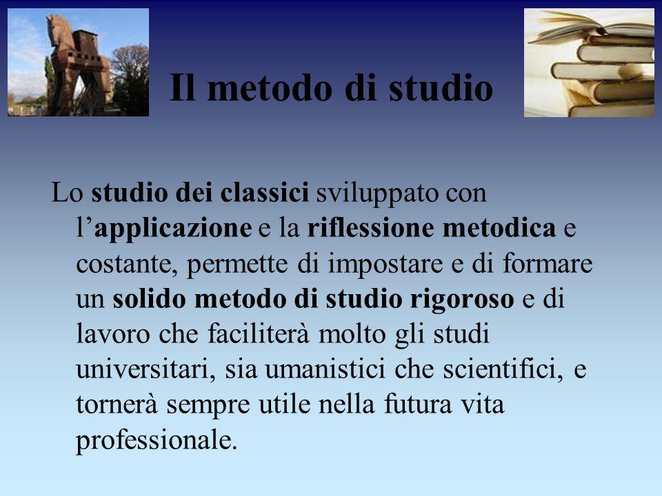 Il metodo di studio Lo studio dei classici sviluppato con lapplicazione e la riflessione metodica e costante, permette di impostare e di formare un so