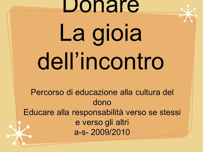 Donare La gioia dellincontro Percorso di educazione alla cultura del dono Educare alla responsabilità verso se stessi e verso gli altri a-s- 2009/2010