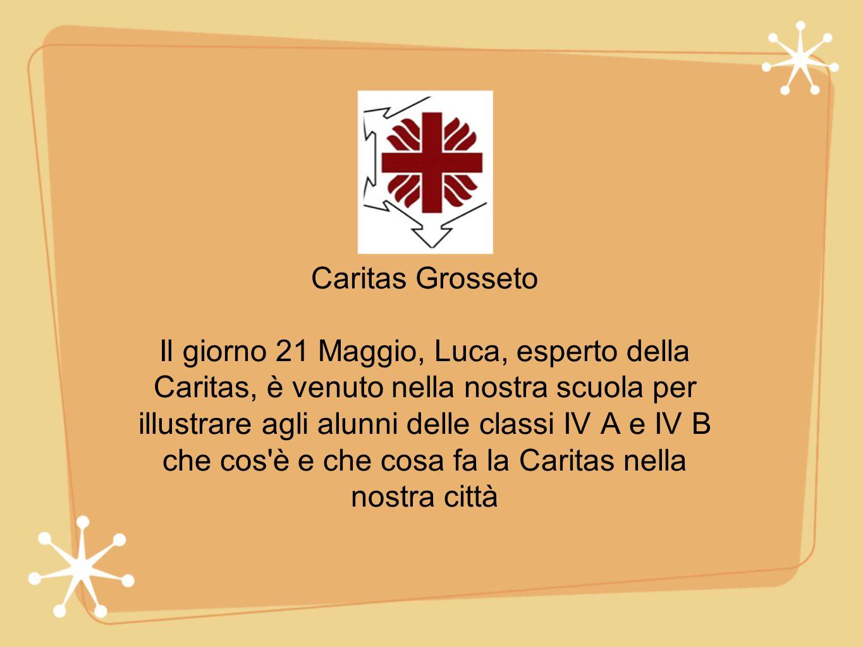 Caritas Grosseto Il giorno 21 Maggio, Luca, esperto della Caritas, è venuto nella nostra scuola per illustrare agli alunni delle classi IV A e IV B ch