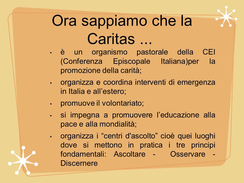 Ora sappiamo che la Caritas... è un organismo pastorale della CEI (Conferenza Episcopale Italiana)per la promozione della carità; organizza e coordina