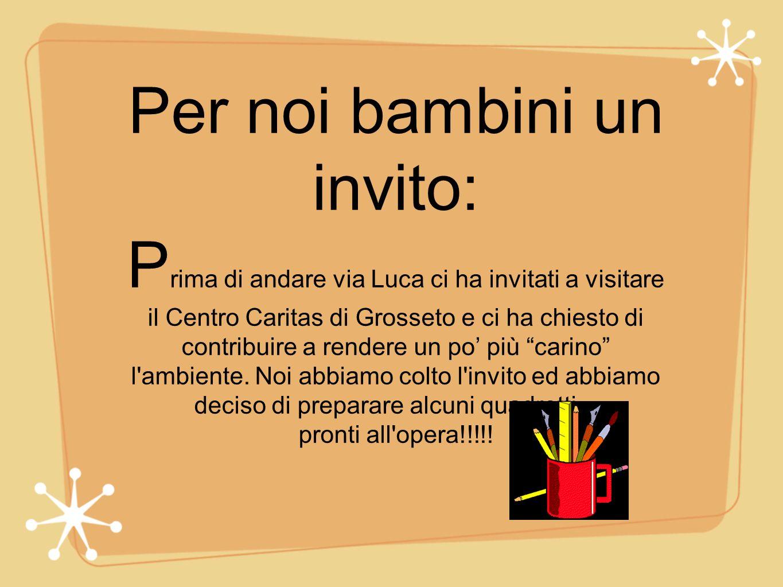 Per noi bambini un invito: P rima di andare via Luca ci ha invitati a visitare il Centro Caritas di Grosseto e ci ha chiesto di contribuire a rendere