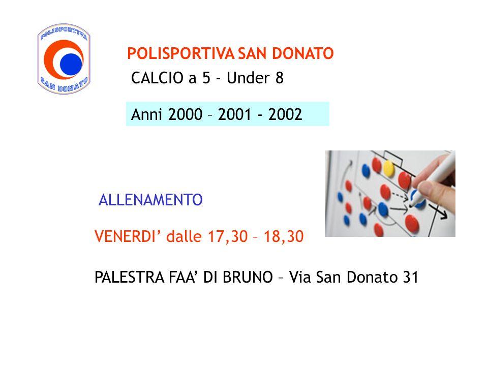 CALCIO a 5 - Under 8 POLISPORTIVA SAN DONATO Anni 2000 – 2001 - 2002 VENERDI dalle 17,30 – 18,30 PALESTRA FAA DI BRUNO – Via San Donato 31 ALLENAMENTO