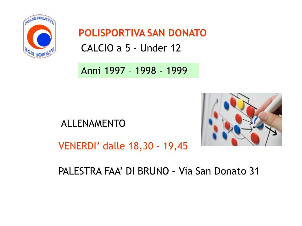 CALCIO a 5 - Under 12 POLISPORTIVA SAN DONATO Anni 1997 – 1998 - 1999 VENERDI dalle 18,30 – 19,45 PALESTRA FAA DI BRUNO – Via San Donato 31 ALLENAMENT