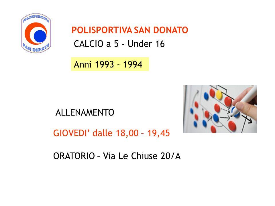 CALCIO a 5 - Under 16 POLISPORTIVA SAN DONATO ALLENAMENTO Anni 1993 - 1994 GIOVEDI dalle 18,00 – 19,45 ORATORIO – Via Le Chiuse 20/A