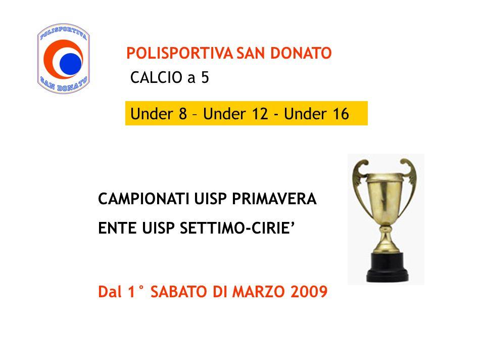 POLISPORTIVA SAN DONATO CAMPIONATI UISP PRIMAVERA ENTE UISP SETTIMO-CIRIE Dal 1° SABATO DI MARZO 2009 CALCIO a 5 Under 8 – Under 12 - Under 16