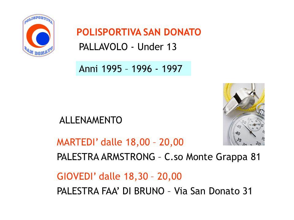 PALLAVOLO - Under 13 POLISPORTIVA SAN DONATO Anni 1995 – 1996 - 1997 MARTEDI dalle 18,00 – 20,00 PALESTRA ARMSTRONG – C.so Monte Grappa 81 ALLENAMENTO