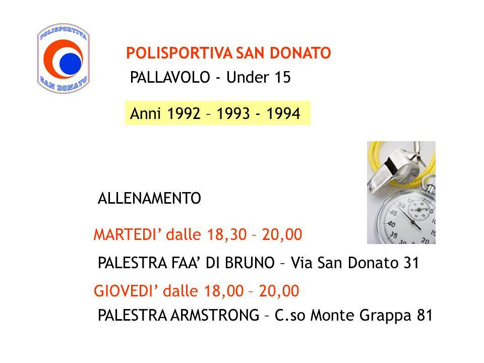 PALLAVOLO - Under 15 POLISPORTIVA SAN DONATO Anni 1992 – 1993 - 1994 MARTEDI dalle 18,30 – 20,00 PALESTRA ARMSTRONG – C.so Monte Grappa 81 ALLENAMENTO