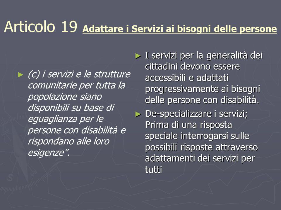 Articolo 19 Adattare i Servizi ai bisogni delle persone (c) i servizi e le strutture comunitarie per tutta la popolazione siano disponibili su base di eguaglianza per le persone con disabilità e rispondano alle loro esigenze.