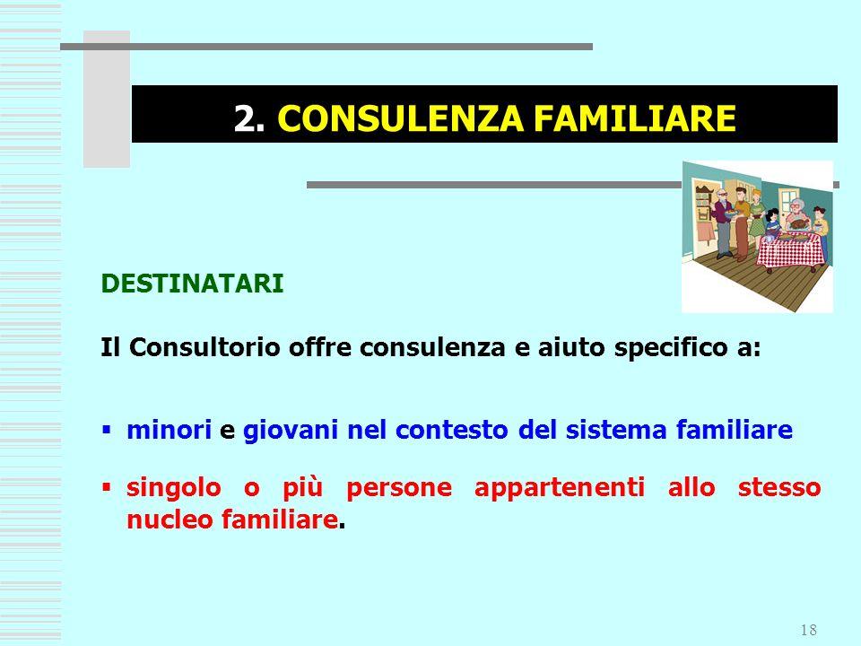 18 2. CONSULENZA FAMILIARE DESTINATARI Il Consultorio offre consulenza e aiuto specifico a: minori e giovani nel contesto del sistema familiare singol
