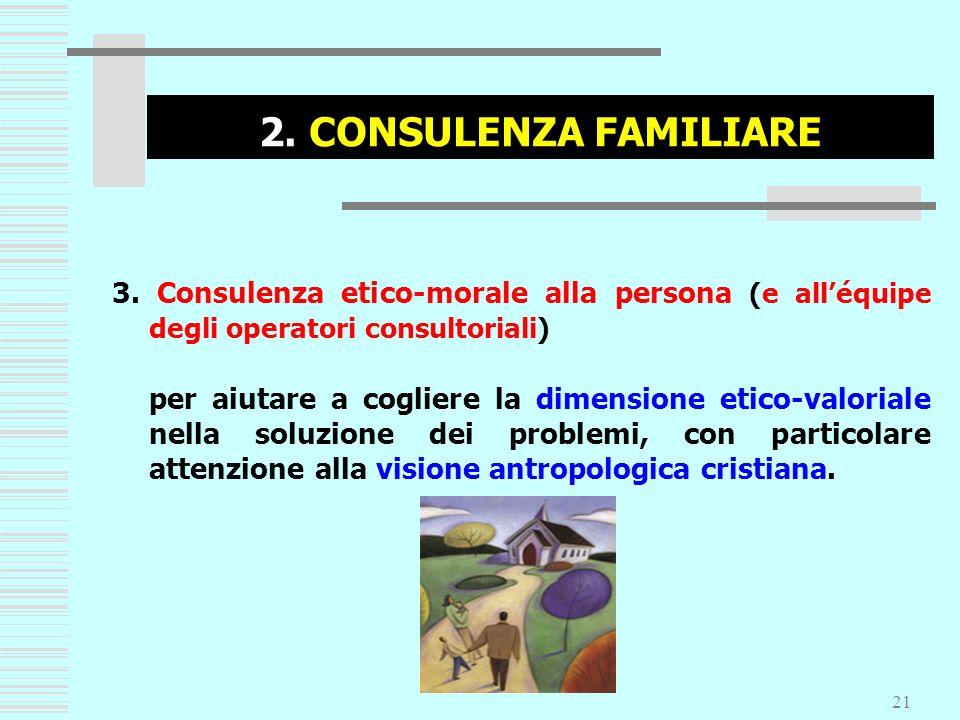 21 2. CONSULENZA FAMILIARE 3. Consulenza etico-morale alla persona (e alléquipe degli operatori consultoriali) per aiutare a cogliere la dimensione et