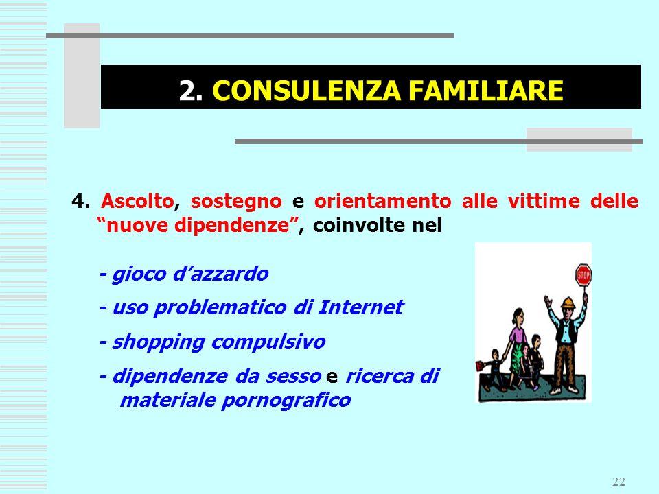 22 2. CONSULENZA FAMILIARE 4. Ascolto, sostegno e orientamento alle vittime delle nuove dipendenze, coinvolte nel - gioco dazzardo - uso problematico