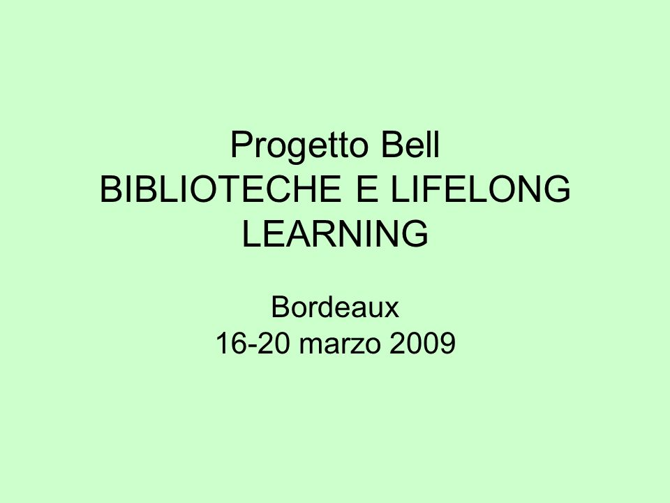 Progetto Bell BIBLIOTECHE E LIFELONG LEARNING Bordeaux 16-20 marzo 2009