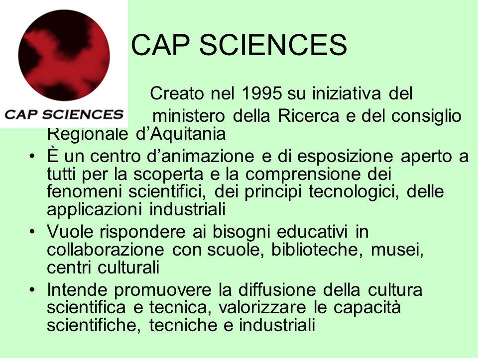CAP SCIENCES Creato nel 1995 su iniziativa del ministero della Ricerca e del consiglio Regionale dAquitania È un centro danimazione e di esposizione a