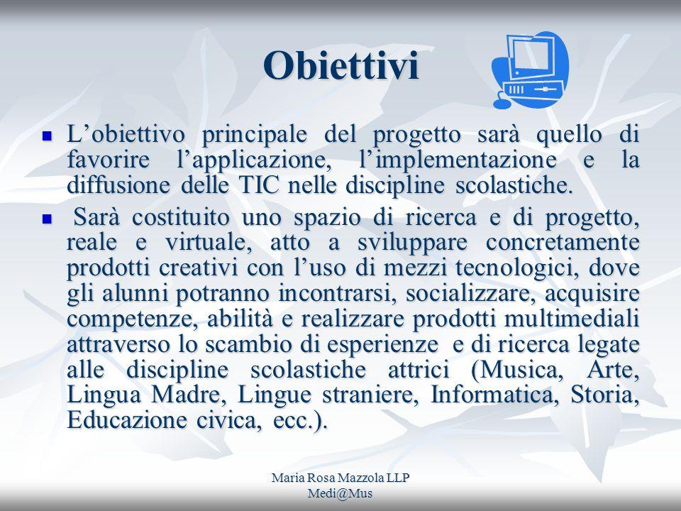 Maria Rosa Mazzola LLP Medi@Mus Obiettivi Lobiettivo principale del progetto sarà quello di favorire lapplicazione, limplementazione e la diffusione delle TIC nelle discipline scolastiche.