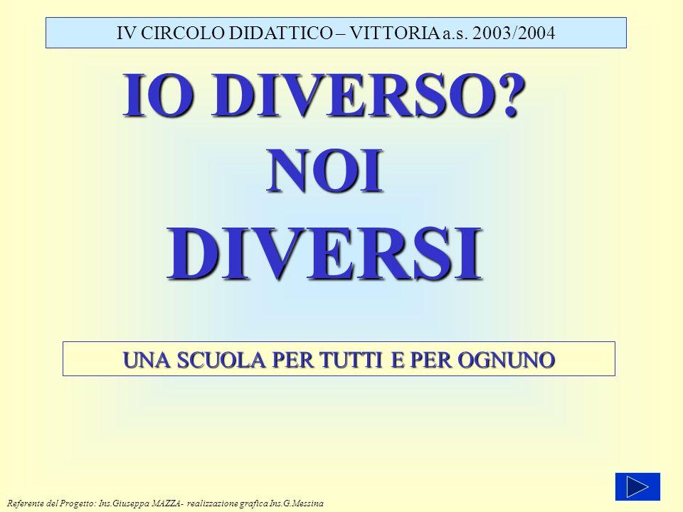IO DIVERSO? NOI DIVERSI UNA SCUOLA PER TUTTI E PER OGNUNO IV CIRCOLO DIDATTICO – VITTORIA a.s. 2003/2004 Referente del Progetto: Ins.Giuseppa MAZZA- r