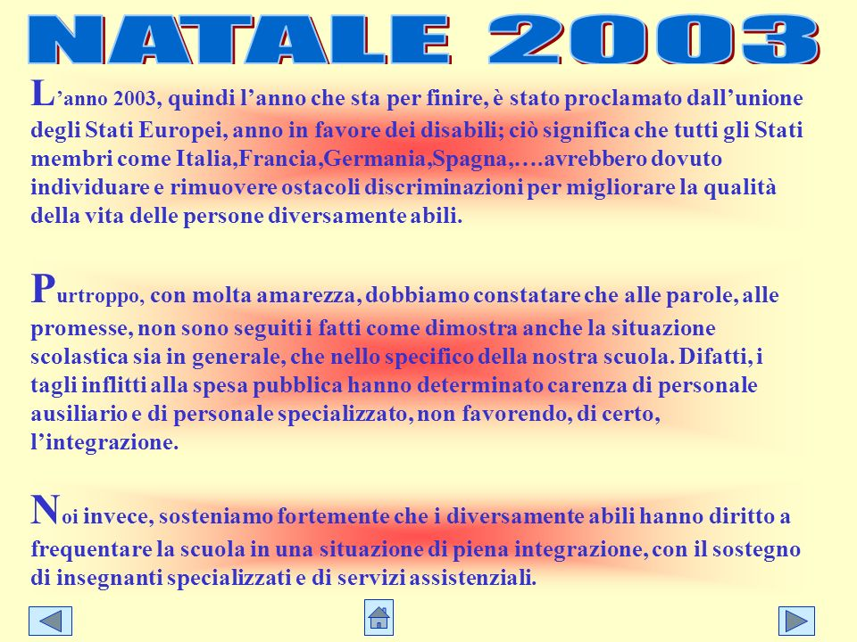 L anno 2003, quindi lanno che sta per finire, è stato proclamato dallunione degli Stati Europei, anno in favore dei disabili; ciò significa che tutti