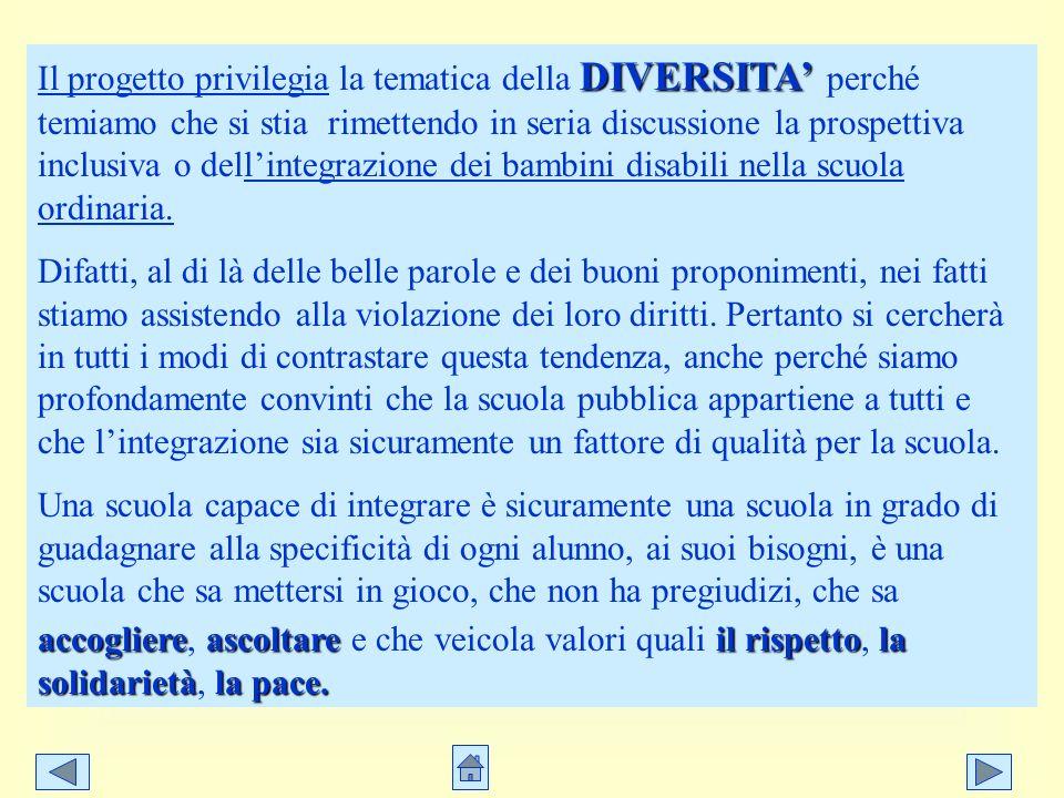 DIVERSITA Il progetto privilegia la tematica della DIVERSITA perché temiamo che si stia rimettendo in seria discussione la prospettiva inclusiva o del