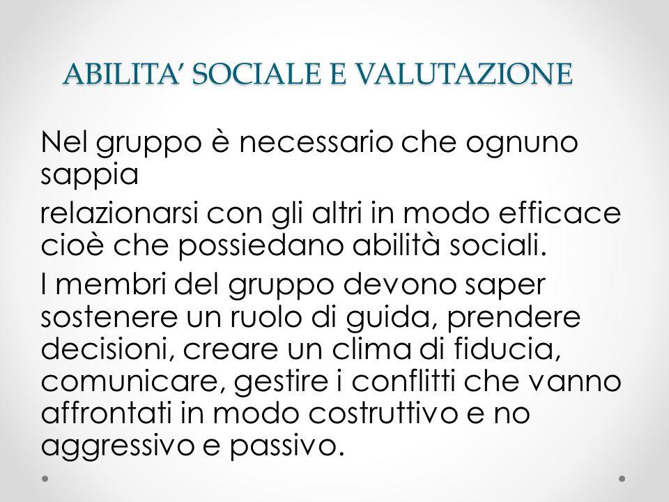 ABILITA SOCIALE E VALUTAZIONE Nel gruppo è necessario che ognuno sappia relazionarsi con gli altri in modo efficace cioè che possiedano abilità social