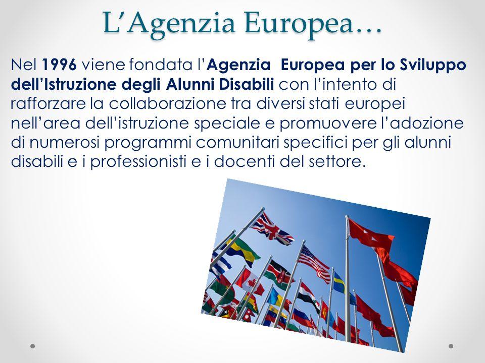 LAgenzia Europea… Nel 1996 viene fondata l Agenzia Europea per lo Sviluppo dellIstruzione degli Alunni Disabili con lintento di rafforzare la collabor