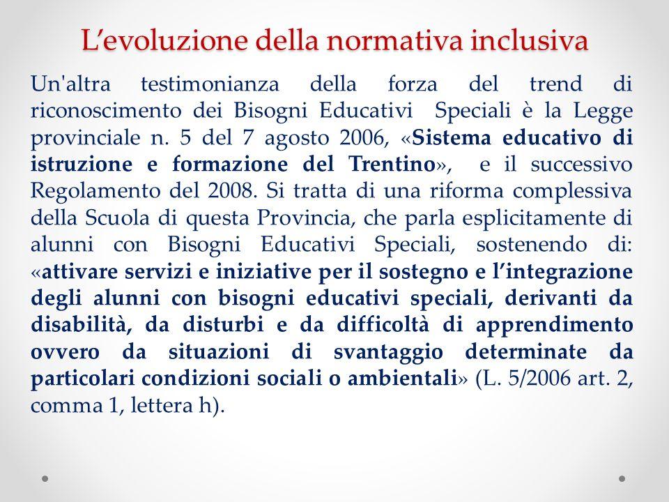 Levoluzione della normativa inclusiva Un'altra testimonianza della forza del trend di riconoscimento dei Bisogni Educativi Speciali è la Legge provinc