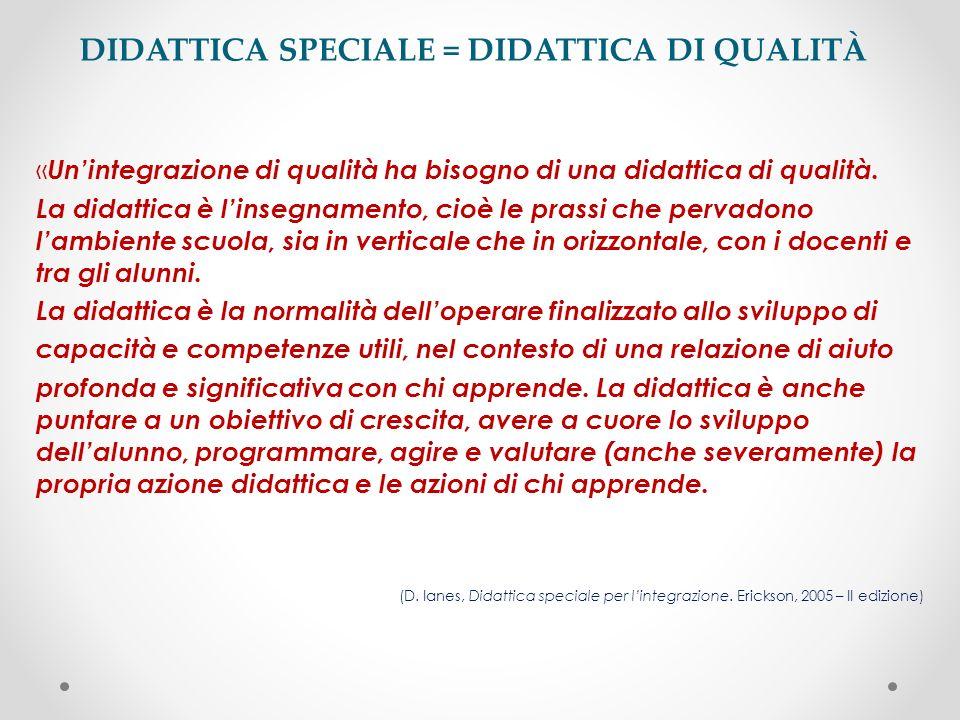 DIDATTICA SPECIALE = DIDATTICA DI QUALITÀ Lintegrazione di qualità passa attraverso la qualificazione della didattica: la didattica quotidiana è sempre speciale, nella misura in cui ogni individuo ha dei bisogni speciali.