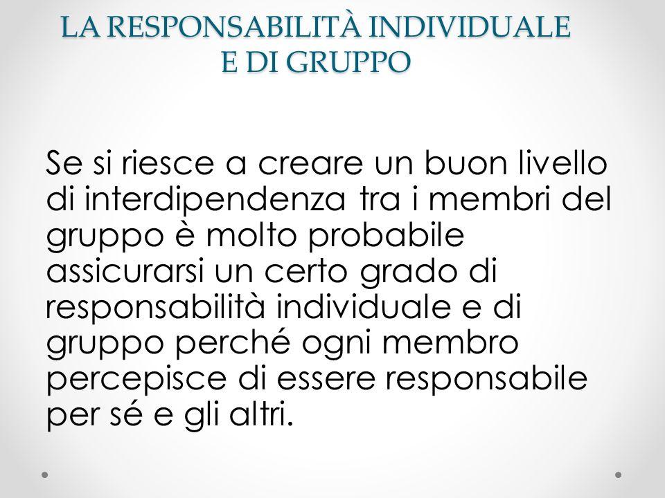 LA RESPONSABILITÀ INDIVIDUALE E DI GRUPPO Se si riesce a creare un buon livello di interdipendenza tra i membri del gruppo è molto probabile assicurar