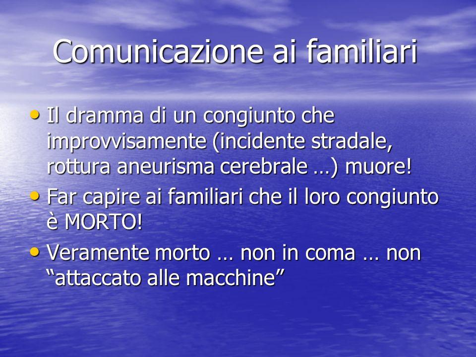 Comunicazione ai familiari Il dramma di un congiunto che improvvisamente (incidente stradale, rottura aneurisma cerebrale …) muore.