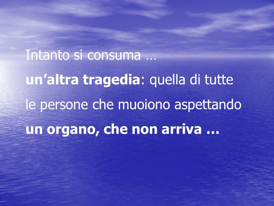 Intanto si consuma … unaltra tragedia: quella di tutte le persone che muoiono aspettando un organo, che non arriva …