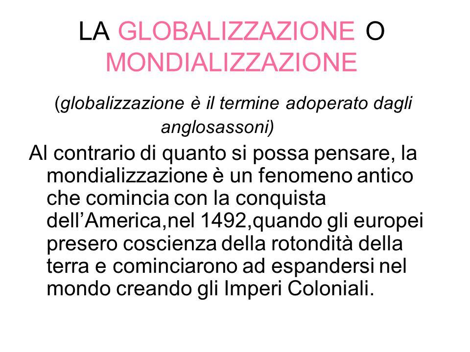 LA GLOBALIZZAZIONE O MONDIALIZZAZIONE (globalizzazione è il termine adoperato dagli anglosassoni) Al contrario di quanto si possa pensare, la mondiali