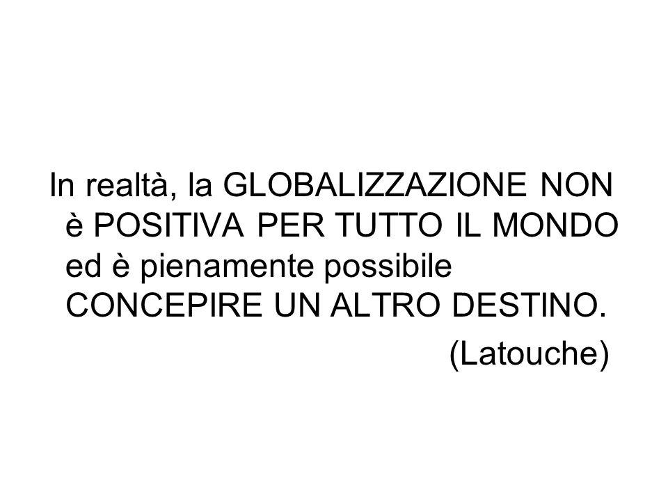 In realtà, la GLOBALIZZAZIONE NON è POSITIVA PER TUTTO IL MONDO ed è pienamente possibile CONCEPIRE UN ALTRO DESTINO. (Latouche)