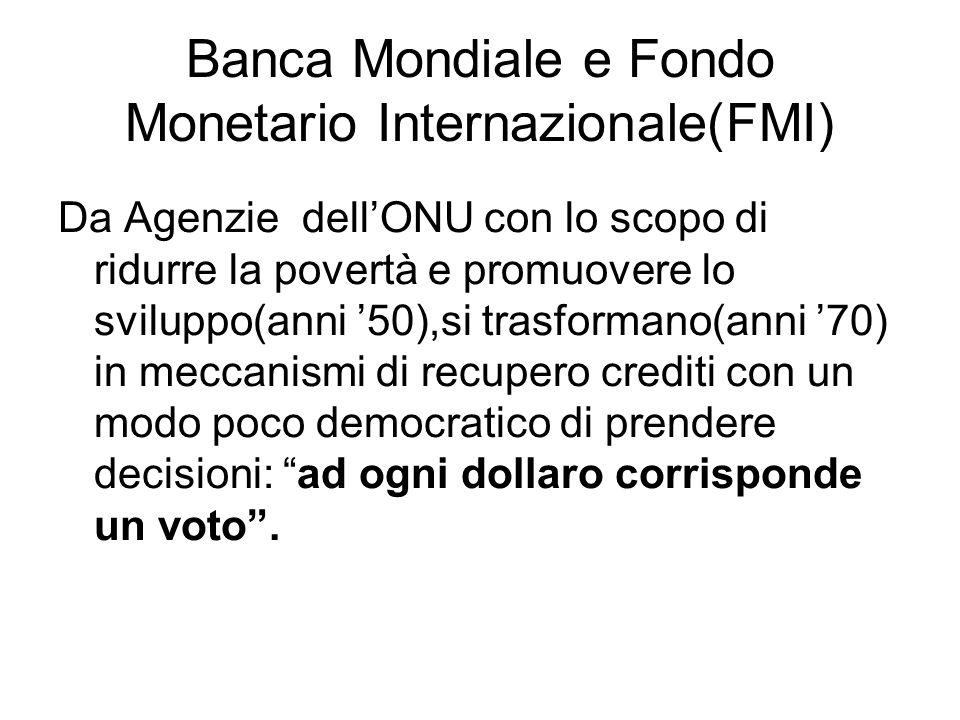 Banca Mondiale e Fondo Monetario Internazionale(FMI) Da Agenzie dellONU con lo scopo di ridurre la povertà e promuovere lo sviluppo(anni 50),si trasfo