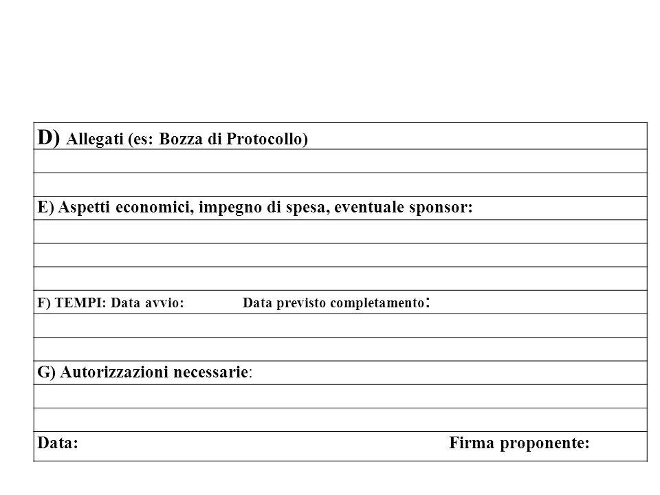 D) Allegati (es: Bozza di Protocollo) E) Aspetti economici, impegno di spesa, eventuale sponsor: F) TEMPI: Data avvio: Data previsto completamento : G