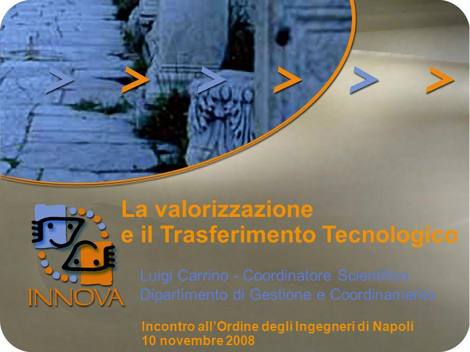 La valorizzazione e il Trasferimento Tecnologico Luigi Carrino - Coordinatore Scientifico Dipartimento di Gestione e Coordinamento Incontro allOrdine degli Ingegneri di Napoli 10 novembre 2008