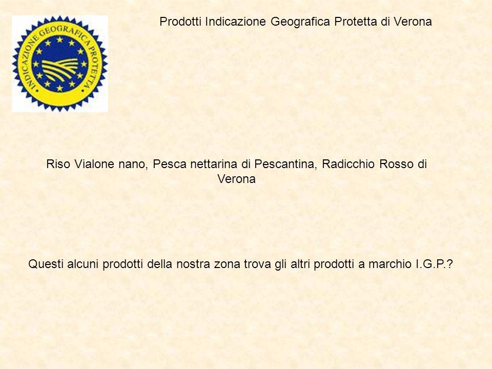 Prodotti Indicazione Geografica Protetta di Verona Riso Vialone nano, Pesca nettarina di Pescantina, Radicchio Rosso di Verona Questi alcuni prodotti