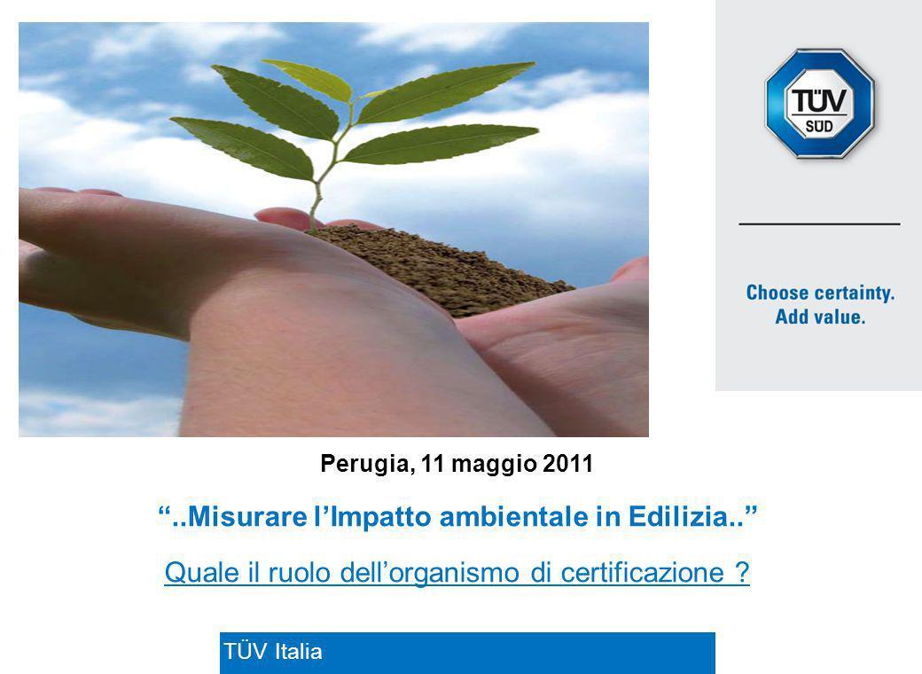TÜV ITALIA S.R.L. TÜV Italia Perugia, 11 maggio 2011..Misurare lImpatto ambientale in Edilizia.. Quale il ruolo dellorganismo di certificazione ?