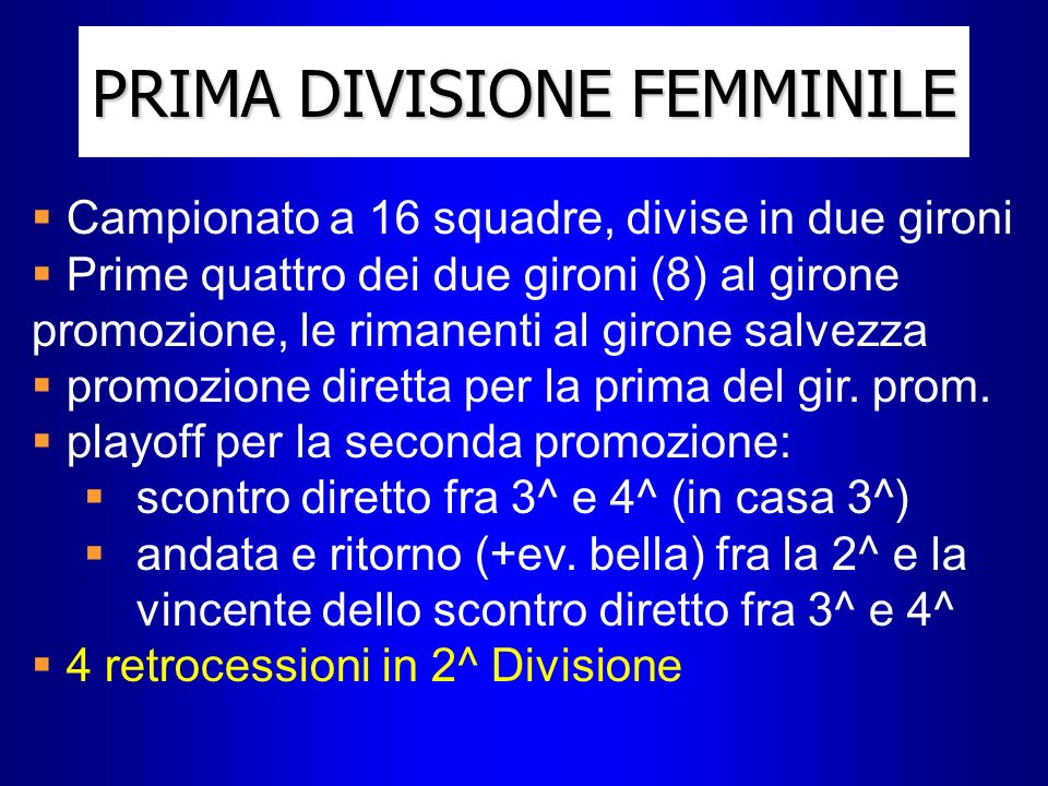 PRIMA DIVISIONE FEMMINILE Campionato a 16 squadre, divise in due gironi Prime quattro dei due gironi (8) al girone promozione, le rimanenti al girone salvezza promozione diretta per la prima del gir.