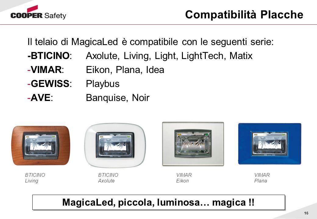 16 Compatibilità Placche Il telaio di MagicaLed è compatibile con le seguenti serie: -BTICINO: Axolute, Living, Light, LightTech, Matix -VIMAR: Eikon,