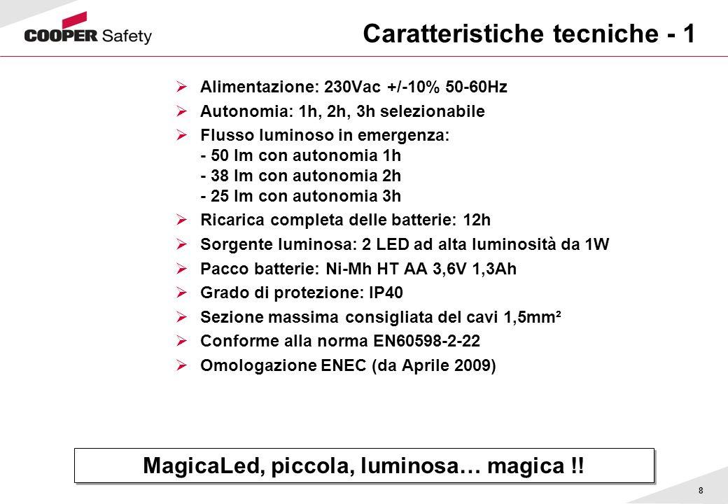 8 Caratteristiche tecniche - 1 Alimentazione: 230Vac +/-10% 50-60Hz Autonomia: 1h, 2h, 3h selezionabile Flusso luminoso in emergenza: - 50 lm con auto