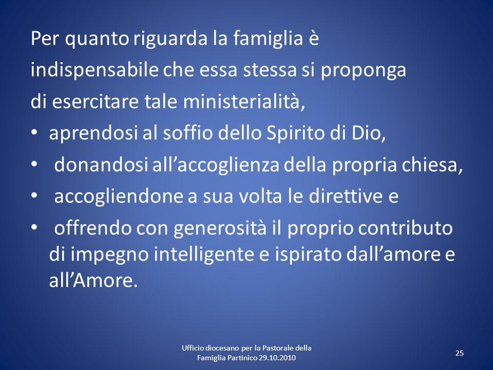 Per quanto riguarda la famiglia è indispensabile che essa stessa si proponga di esercitare tale ministerialità, aprendosi al soffio dello Spirito di D