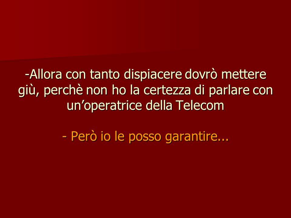 -Allora con tanto dispiacere dovrò mettere giù, perchè non ho la certezza di parlare con unoperatrice della Telecom - Però io le posso garantire...