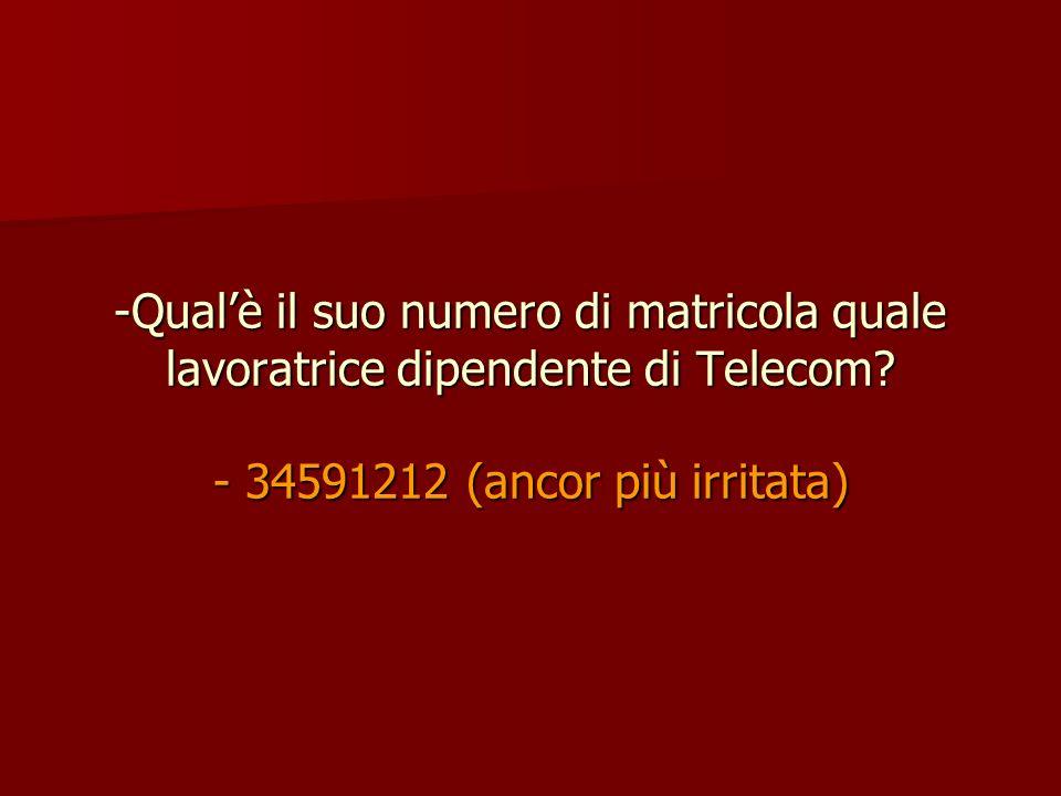 -Qualè il suo numero di matricola quale lavoratrice dipendente di Telecom? - 34591212 (ancor più irritata)