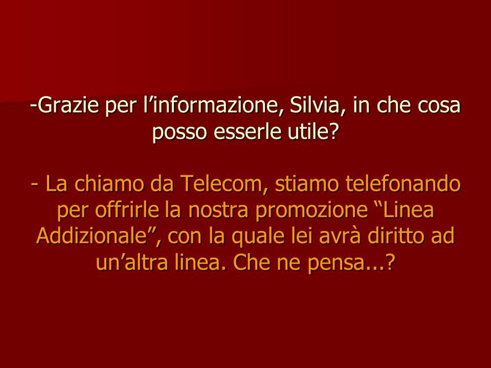 -Grazie per linformazione, Silvia, in che cosa posso esserle utile? - La chiamo da Telecom, stiamo telefonando per offrirle la nostra promozione Linea