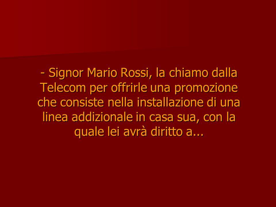 - Signor Mario Rossi, la chiamo dalla Telecom per offrirle una promozione che consiste nella installazione di una linea addizionale in casa sua, con l
