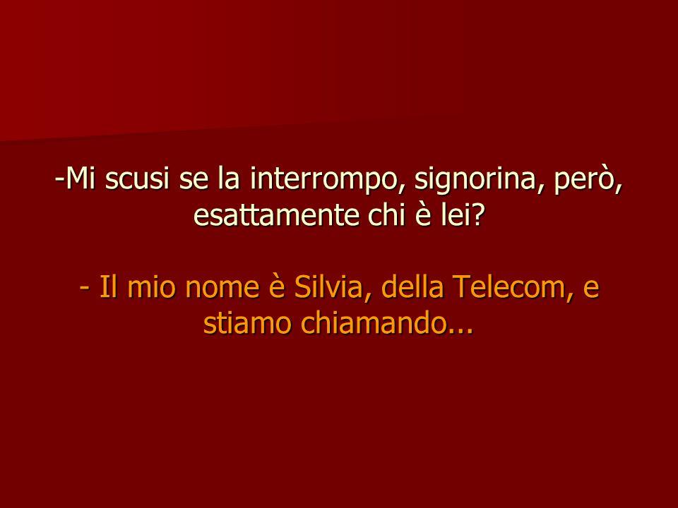 -Mi scusi se la interrompo, signorina, però, esattamente chi è lei? - Il mio nome è Silvia, della Telecom, e stiamo chiamando...