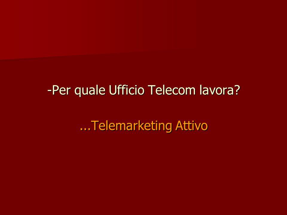 -Per quale Ufficio Telecom lavora?...Telemarketing Attivo